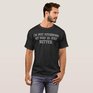 Im Not Stubborn My Way Is Just Better T-Shirt